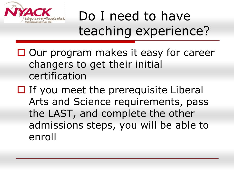 Do I need to have teaching experience?  Our program makes it easy for career changers to get their initial certification  If you meet the prerequisi