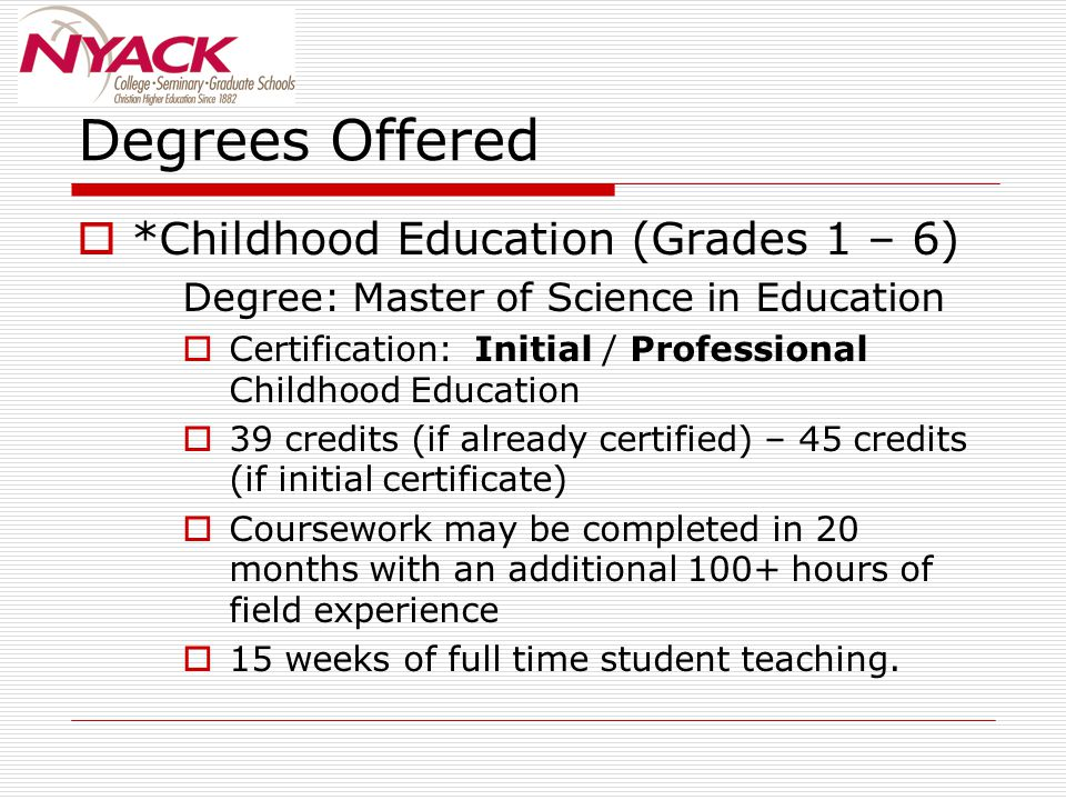 Degrees Offered  *Childhood Education (Grades 1 – 6) Degree: Master of Science in Education  Certification: Initial / Professional Childhood Educati