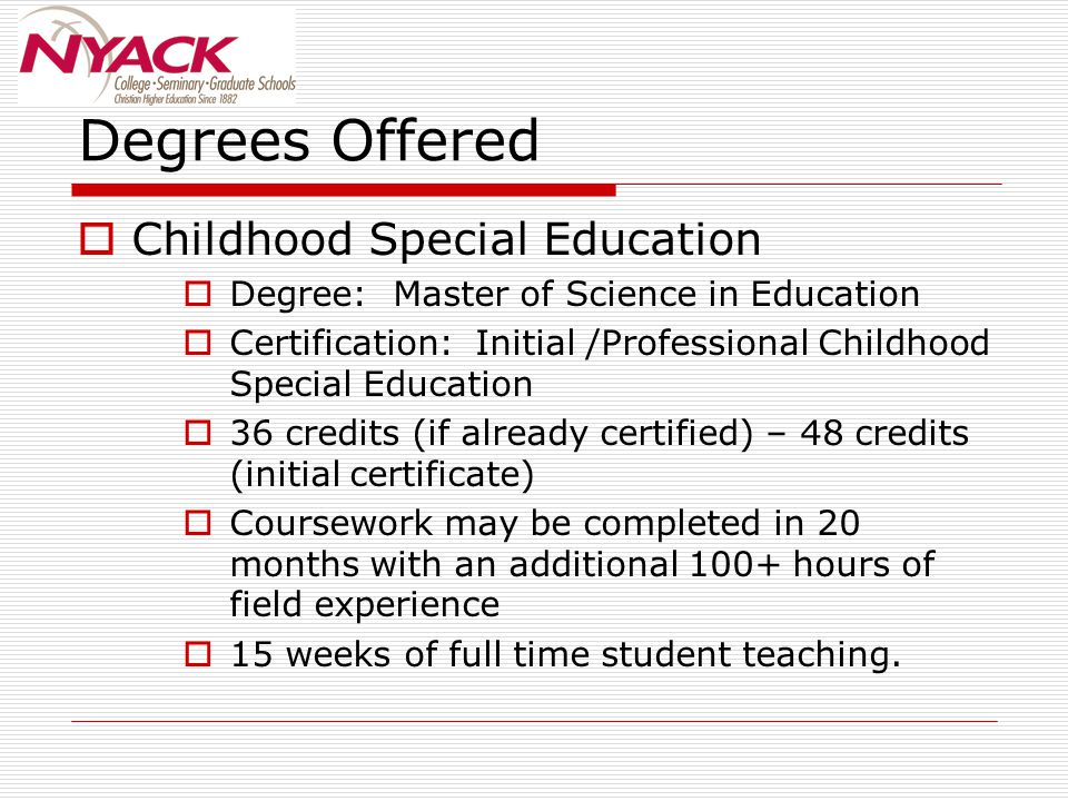 Degrees Offered  Childhood Special Education  Degree: Master of Science in Education  Certification: Initial /Professional Childhood Special Education  36 credits (if already certified) – 48 credits (initial certificate)  Coursework may be completed in 20 months with an additional 100+ hours of field experience  15 weeks of full time student teaching.