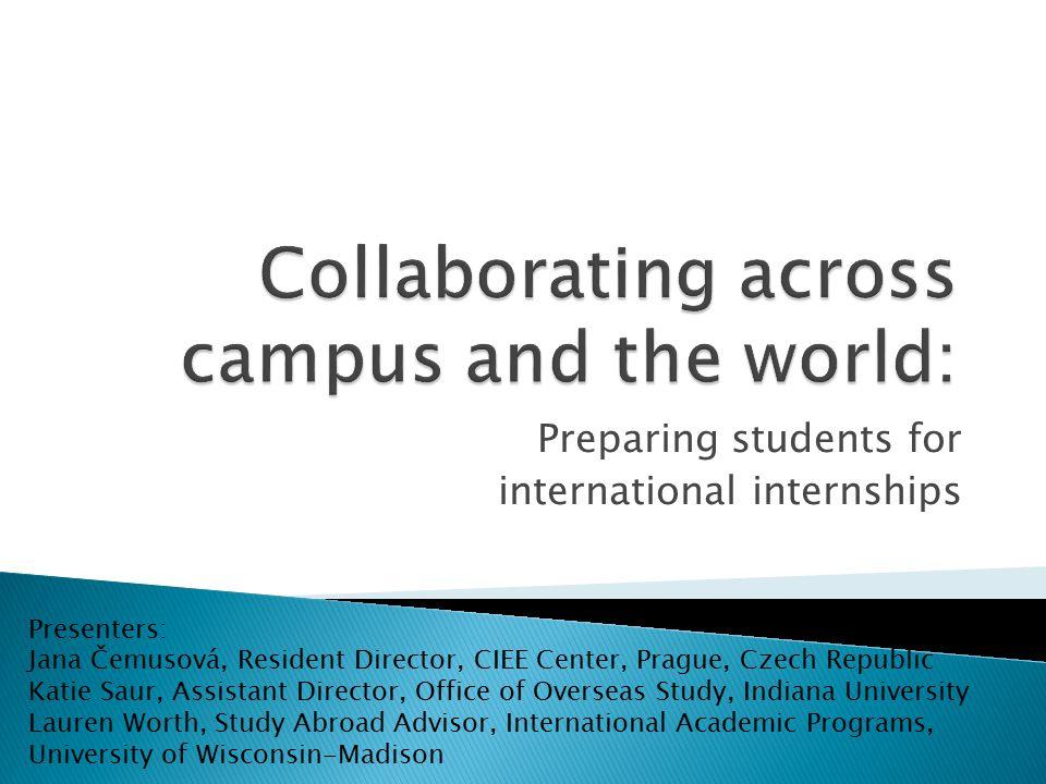 Preparing students for international internships Presenters: Jana Čemusová, Resident Director, CIEE Center, Prague, Czech Republic Katie Saur, Assista