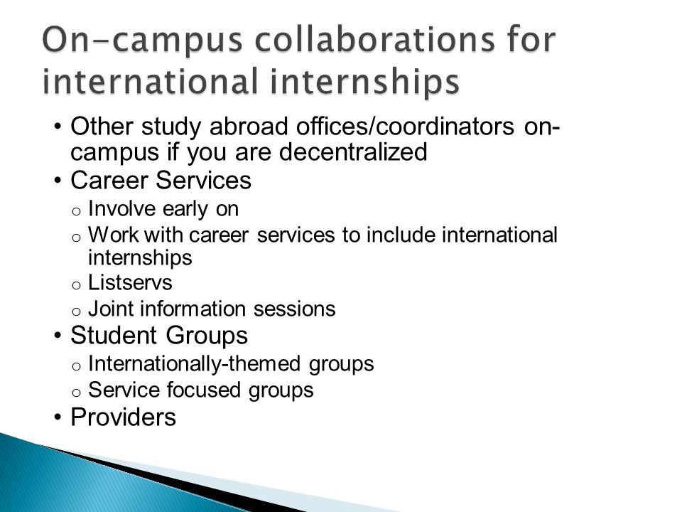Other study abroad offices/coordinators on- campus if you are decentralized Career Services o Involve early on o Work with career services to include international internships o Listservs o Joint information sessions Student Groups o Internationally-themed groups o Service focused groups Providers