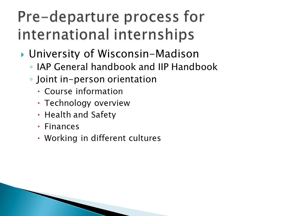  University of Wisconsin-Madison ◦ IAP General handbook and IIP Handbook ◦ Joint in-person orientation  Course information  Technology overview  Health and Safety  Finances  Working in different cultures