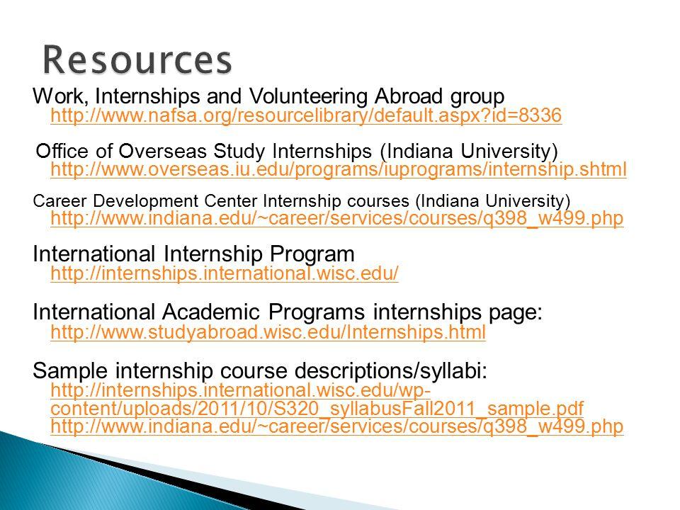 Work, Internships and Volunteering Abroad group http://www.nafsa.org/resourcelibrary/default.aspx?id=8336 Office of Overseas Study Internships (Indiana University) http://www.overseas.iu.edu/programs/iuprograms/internship.shtml Career Development Center Internship courses (Indiana University) http://www.indiana.edu/~career/services/courses/q398_w499.php International Internship Program http://internships.international.wisc.edu/ International Academic Programs internships page: http://www.studyabroad.wisc.edu/Internships.html Sample internship course descriptions/syllabi: http://internships.international.wisc.edu/wp- content/uploads/2011/10/S320_syllabusFall2011_sample.pdf http://www.indiana.edu/~career/services/courses/q398_w499.php