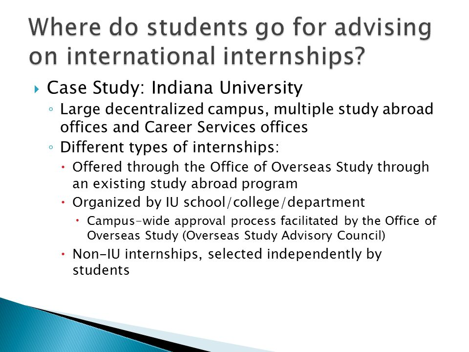  Case Study: Indiana University ◦ Large decentralized campus, multiple study abroad offices and Career Services offices ◦ Different types of internships:  Offered through the Office of Overseas Study through an existing study abroad program  Organized by IU school/college/department  Campus-wide approval process facilitated by the Office of Overseas Study (Overseas Study Advisory Council)  Non-IU internships, selected independently by students
