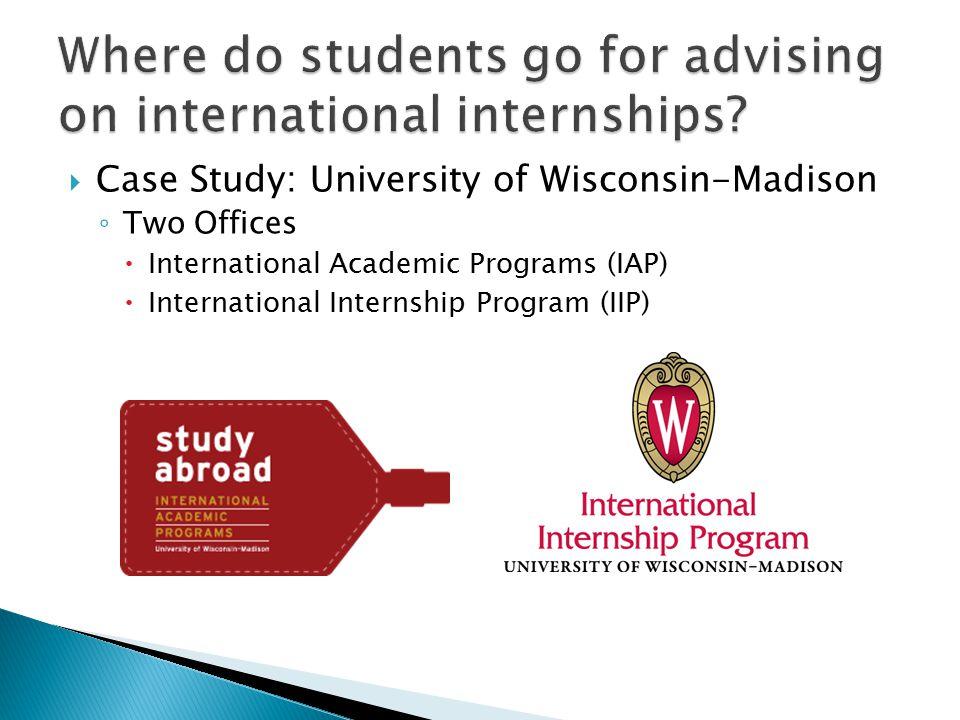  Case Study: University of Wisconsin-Madison ◦ Two Offices  International Academic Programs (IAP)  International Internship Program (IIP)