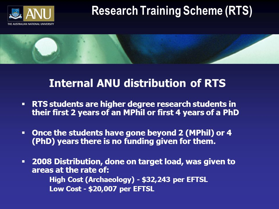 Research Training Scheme (RTS) Internal ANU distribution of RTS  RTS students are higher degree research students in their first 2 years of an MPhil or first 4 years of a PhD  Once the students have gone beyond 2 (MPhil) or 4 (PhD) years there is no funding given for them.