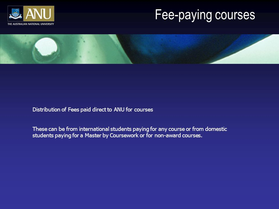 Fee-paying courses Distribution of Fees paid direct to ANU for courses These can be from international students paying for any course or from domestic students paying for a Master by Coursework or for non-award courses.