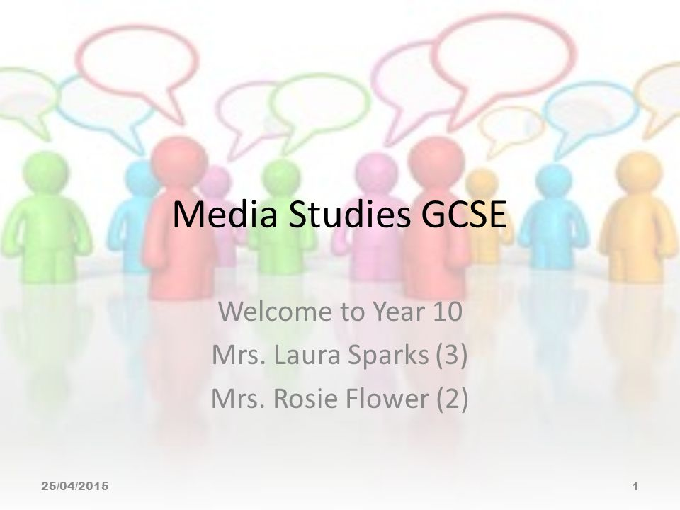 Media Studies GCSE Welcome to Year 10 Mrs. Laura Sparks (3) Mrs. Rosie Flower (2) 25/04/20151