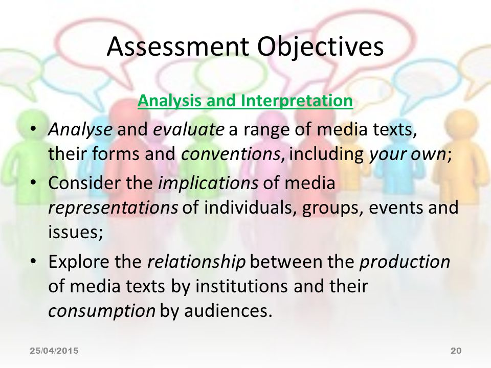 Assessment Objectives Analysis and Interpretation Analyse and evaluate a range of media texts, their forms and conventions, including your own; Consider the implications of media representations of individuals, groups, events and issues; Explore the relationship between the production of media texts by institutions and their consumption by audiences.