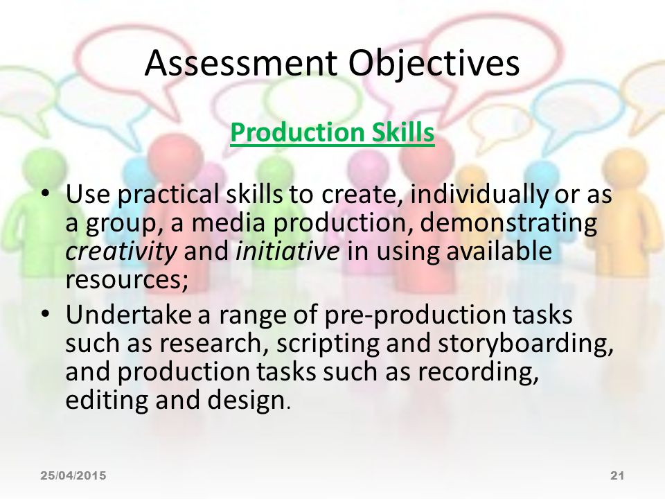 Assessment Objectives Production Skills Use practical skills to create, individually or as a group, a media production, demonstrating creativity and initiative in using available resources; Undertake a range of pre-production tasks such as research, scripting and storyboarding, and production tasks such as recording, editing and design.