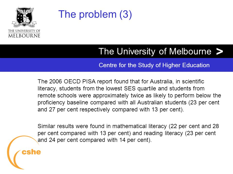 The University of Melbourne > Centre for the Study of Higher Education The problem (3) The 2006 OECD PISA report found that for Australia, in scientific literacy, students from the lowest SES quartile and students from remote schools were approximately twice as likely to perform below the proficiency baseline compared with all Australian students (23 per cent and 27 per cent respectively compared with 13 per cent).