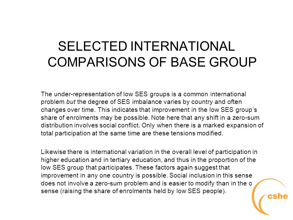 The University of Melbourne > Centre for the Study of Higher Education SELECTED INTERNATIONAL COMPARISONS OF BASE GROUP The under-representation of low SES groups is a common international problem but the degree of SES imbalance varies by country and often changes over time.