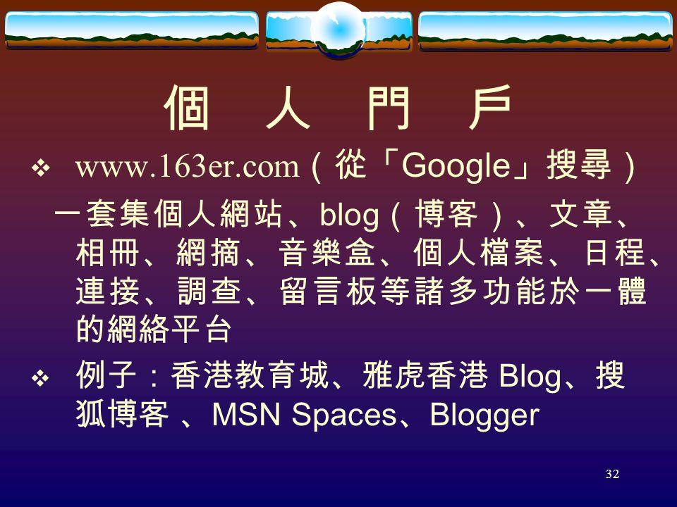 32 個 人 門 戶  www.163er.com (從「 Google 」搜尋) 一套集個人網站、 blog (博客)、文章、 相冊、網摘、音樂盒、個人檔案、日程、 連接、調查、留言板等諸多功能於一體 的網絡平台  例子:香港教育城、雅虎香港 Blog 、搜 狐博客 、 MSN Spaces 、 Blogger