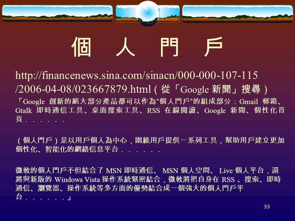 33 個 人 門 戶 http://financenews.sina.com/sinacn/000-000-107-115 /2006-04-08/023667879.html (從「 Google 新聞」搜尋) 「 Google 創新的絕大部分產品都可以作為 個人門戶 的組成部分: Gmail 郵箱、 Gtalk 即時通信工具、桌面搜索工具、 RSS 在線閱讀、 Google 新聞、個性化首 頁...... (個人門戶)是以用戶個人為中心,圍繞用戶提供一系列工具,幫助用戶建立更加 個性化、智能化的網絡信息平台...... 微軟的個人門戶不但結合了 MSN 即時通信、 MSN 個人空間、 Live 個人平台,還 將與新版的 Windows Vista 操作系統緊密結合,微軟將把自身在 RSS 、搜索、即時 通信、瀏覽器、操作系統等多方面的優勢結合成一個強大的個人門戶平 台......」