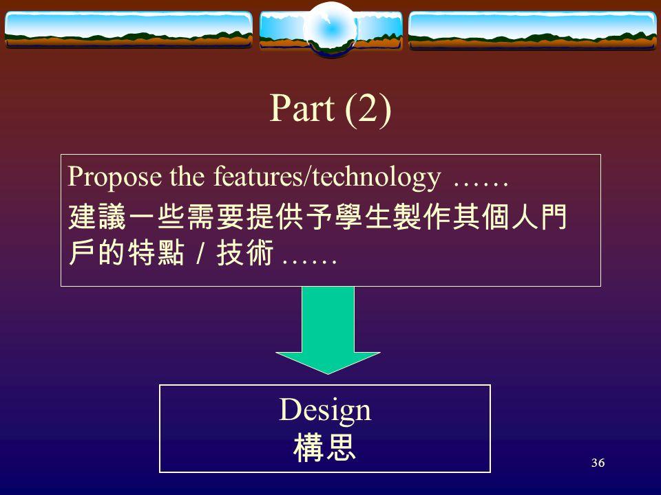 36 Part (2) Design 構思 Propose the features/technology …… 建議一些需要提供予學生製作其個人門 戶的特點/技術 ……