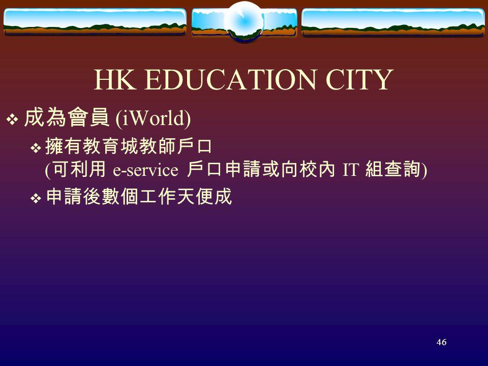 46 HK EDUCATION CITY  成為會員 (iWorld)  擁有教育城教師戶口 ( 可利用 e-service 戶口申請或向校內 IT 組查詢 )  申請後數個工作天便成