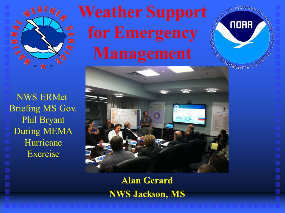 Weather Support for Emergency Management Alan Gerard NWS Jackson, MS NWS ERMet Briefing MS Gov.