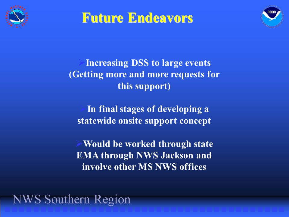 NWS Southern Region Future Endeavors  Increasing DSS to large events (Getting more and more requests for this support)  In final stages of developing a statewide onsite support concept  Would be worked through state EMA through NWS Jackson and involve other MS NWS offices