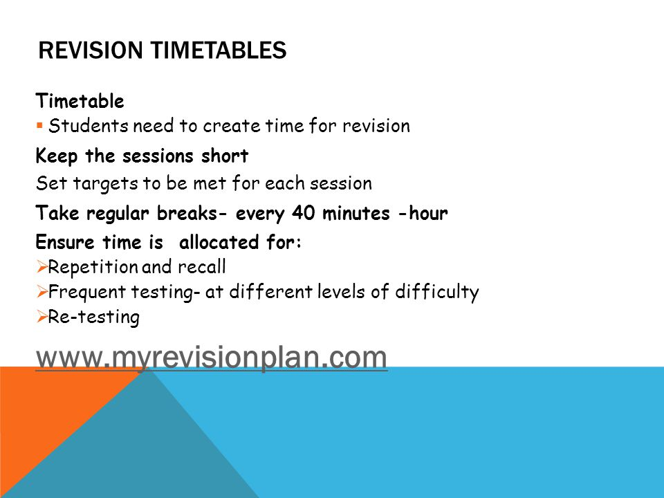 REVISION TIMETABLES Timetable  Students need to create time for revision Keep the sessions short Set targets to be met for each session Take regular breaks- every 40 minutes -hour Ensure time is allocated for:  Repetition and recall  Frequent testing- at different levels of difficulty  Re-testing www.myrevisionplan.com