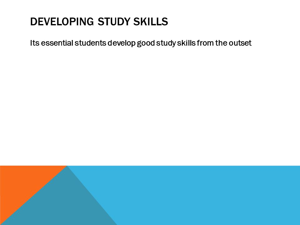 DEVELOPING STUDY SKILLS Its essential students develop good study skills from the outset
