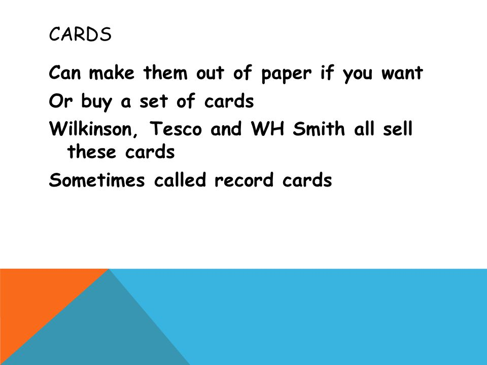 CARDS Can make them out of paper if you want Or buy a set of cards Wilkinson, Tesco and WH Smith all sell these cards Sometimes called record cards