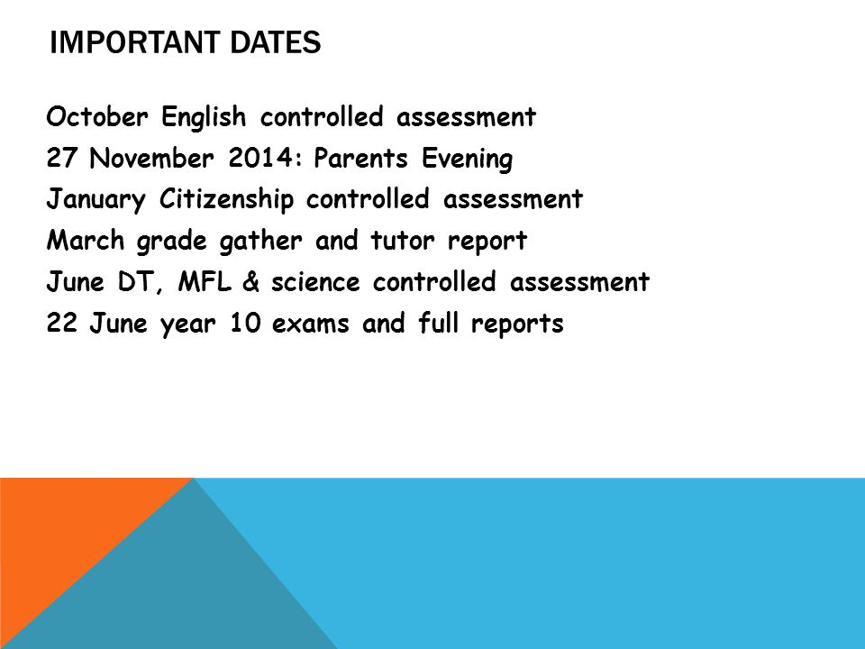 IMPORTANT DATES October English controlled assessment 27 November 2014: Parents Evening January Citizenship controlled assessment March grade gather and tutor report June DT, MFL & science controlled assessment 22 June year 10 exams and full reports