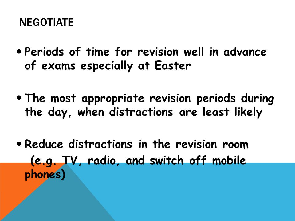 NEGOTIATE Periods of time for revision well in advance of exams especially at Easter The most appropriate revision periods during the day, when distractions are least likely Reduce distractions in the revision room (e.g.