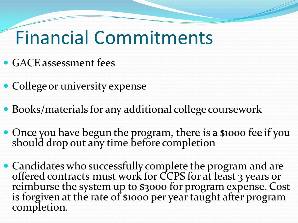 Financial Commitments GACE assessment fees College or university expense Books/materials for any additional college coursework Once you have begun the program, there is a $1000 fee if you should drop out any time before completion Candidates who successfully complete the program and are offered contracts must work for CCPS for at least 3 years or reimburse the system up to $3000 for program expense.