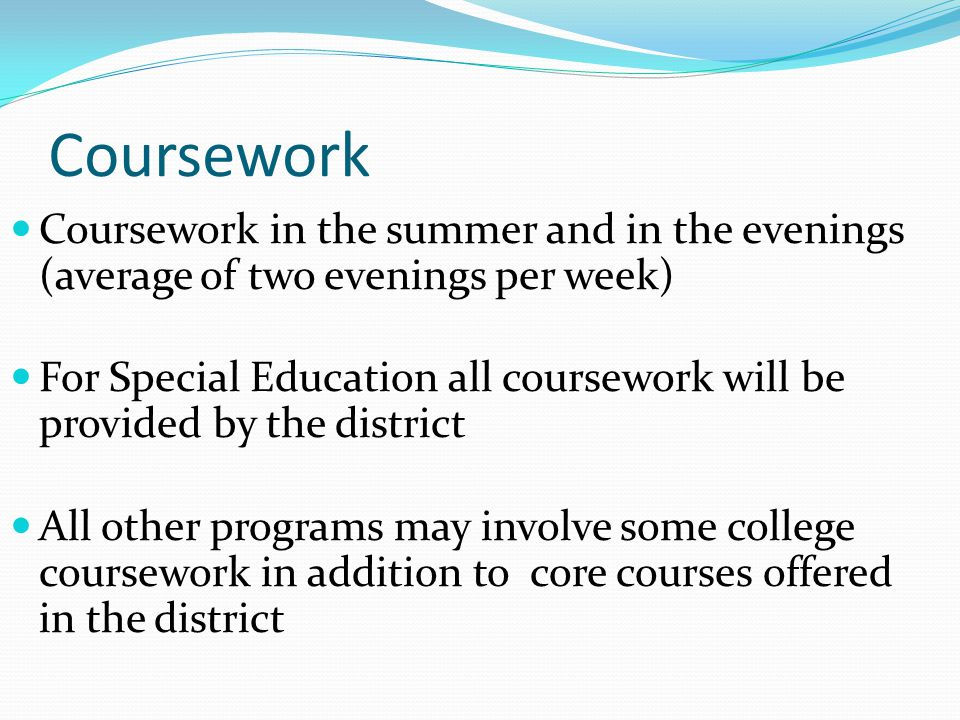 Coursework Coursework in the summer and in the evenings (average of two evenings per week) For Special Education all coursework will be provided by the district All other programs may involve some college coursework in addition to core courses offered in the district