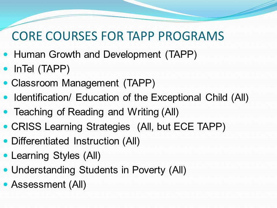 CORE COURSES FOR TAPP PROGRAMS Human Growth and Development (TAPP) InTel (TAPP) Classroom Management (TAPP) Identification/ Education of the Exceptional Child (All) Teaching of Reading and Writing (All) CRISS Learning Strategies (All, but ECE TAPP) Differentiated Instruction (All) Learning Styles (All) Understanding Students in Poverty (All) Assessment (All)