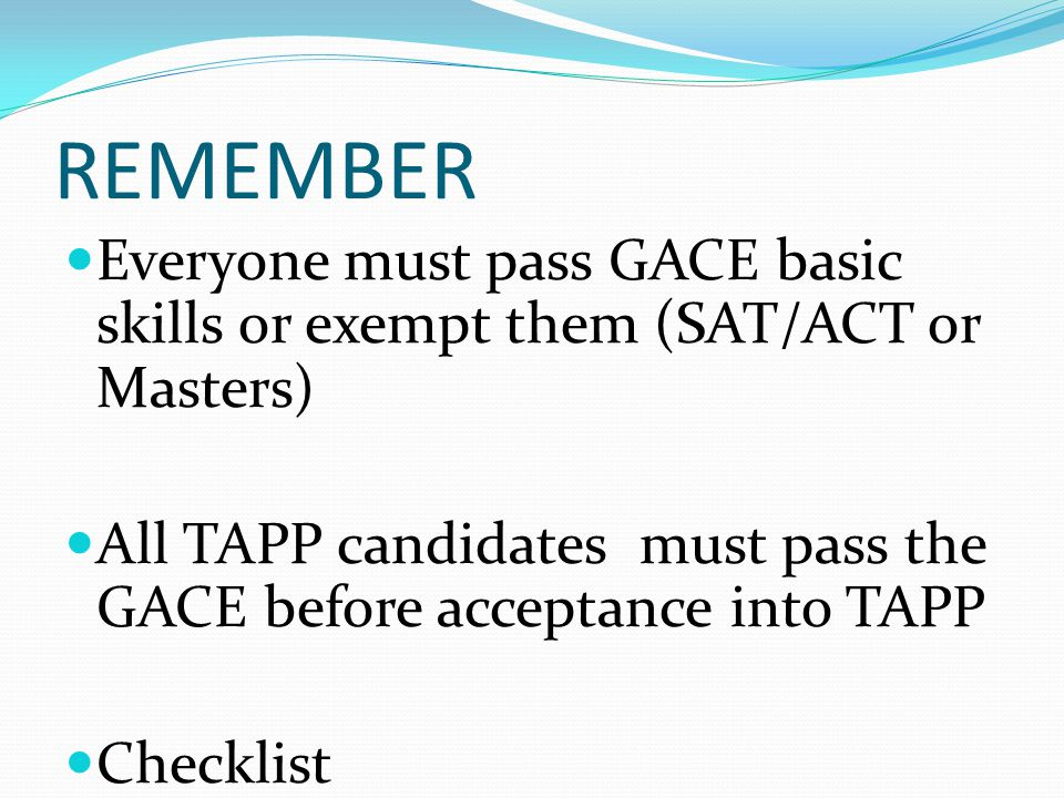 REMEMBER Everyone must pass GACE basic skills or exempt them (SAT/ACT or Masters) All TAPP candidates must pass the GACE before acceptance into TAPP Checklist