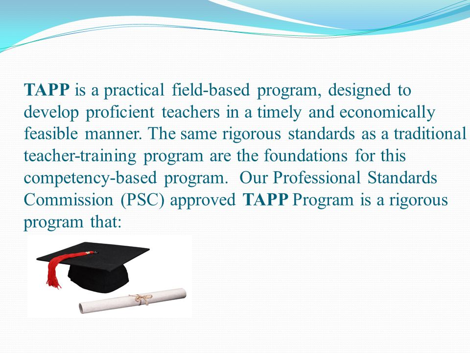 Additional CCPS Requirements Gain admission to an appropriate college to complete needed content coursework, if assigned Complete all coursework Maintain employment as a CCPS teacher Candidates may not assume any extracurricular teaching, coaching or club obligations which might interfere with CCPS TAPP.