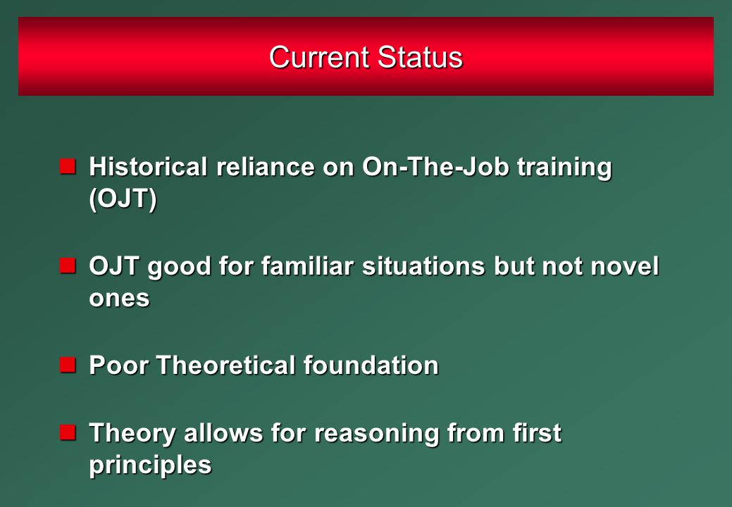 Historical reliance on On-The-Job training (OJT) Historical reliance on On-The-Job training (OJT) OJT good for familiar situations but not novel ones OJT good for familiar situations but not novel ones Poor Theoretical foundation Poor Theoretical foundation Theory allows for reasoning from first principles Theory allows for reasoning from first principles Current Status