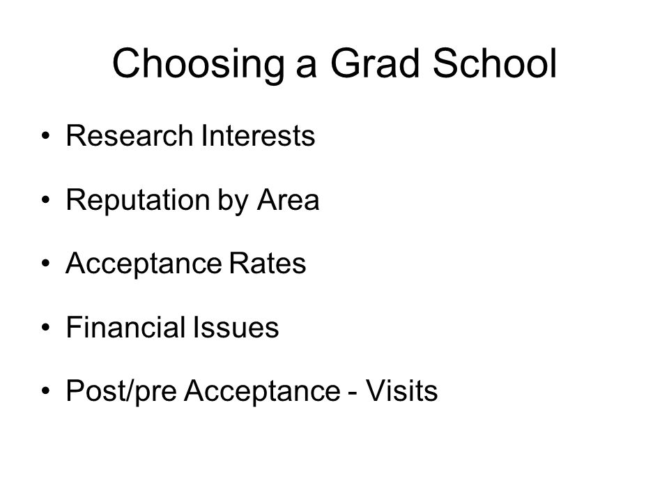 Choosing a Grad School Research Interests Reputation by Area Acceptance Rates Financial Issues Post/pre Acceptance - Visits