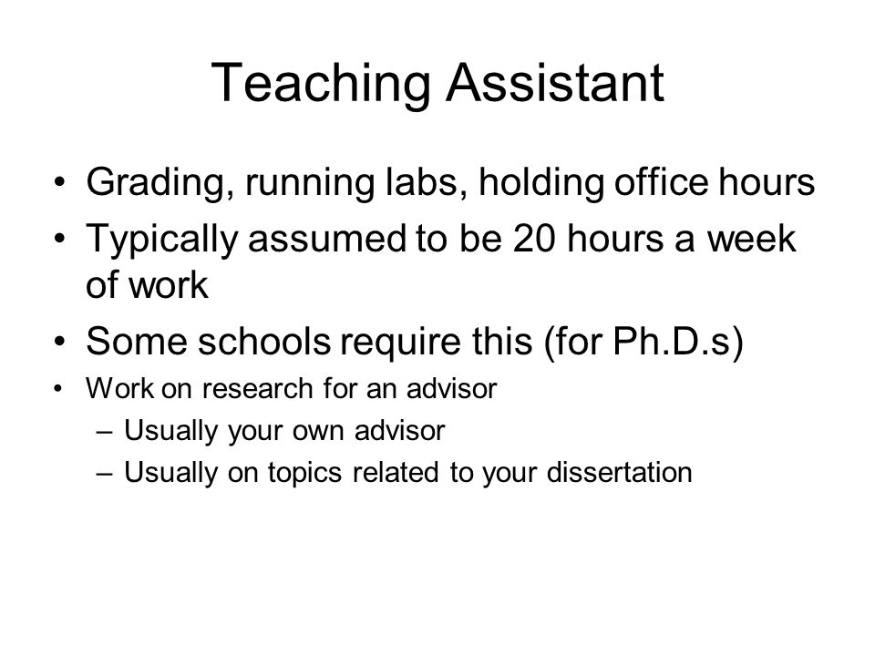 Teaching Assistant Grading, running labs, holding office hours Typically assumed to be 20 hours a week of work Some schools require this (for Ph.D.s) Work on research for an advisor –Usually your own advisor –Usually on topics related to your dissertation