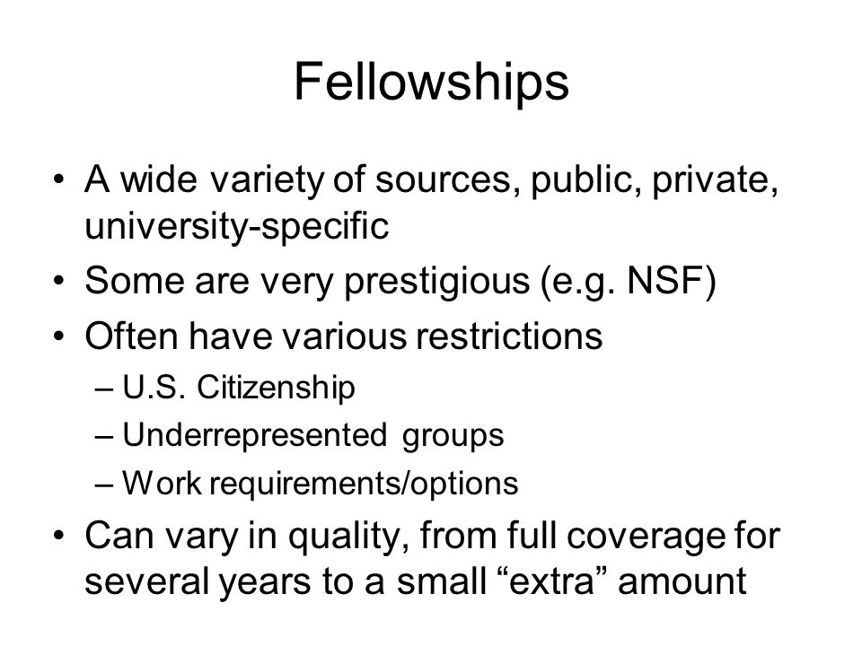 Fellowships A wide variety of sources, public, private, university-specific Some are very prestigious (e.g.