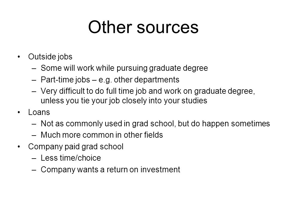 Other sources Outside jobs –Some will work while pursuing graduate degree –Part-time jobs – e.g.
