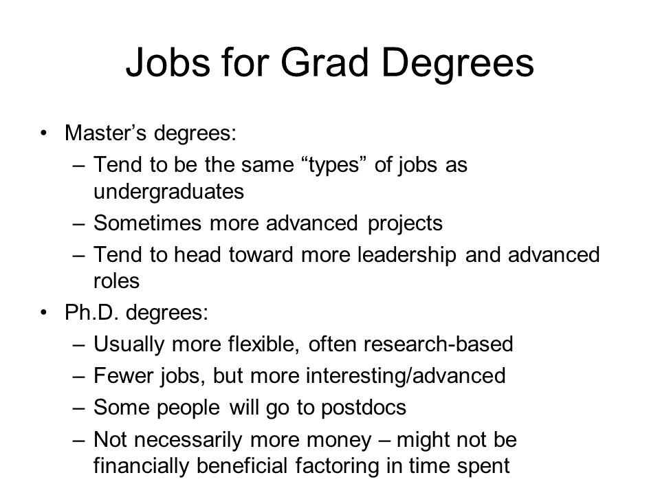 Jobs for Grad Degrees Master's degrees: –Tend to be the same types of jobs as undergraduates –Sometimes more advanced projects –Tend to head toward more leadership and advanced roles Ph.D.