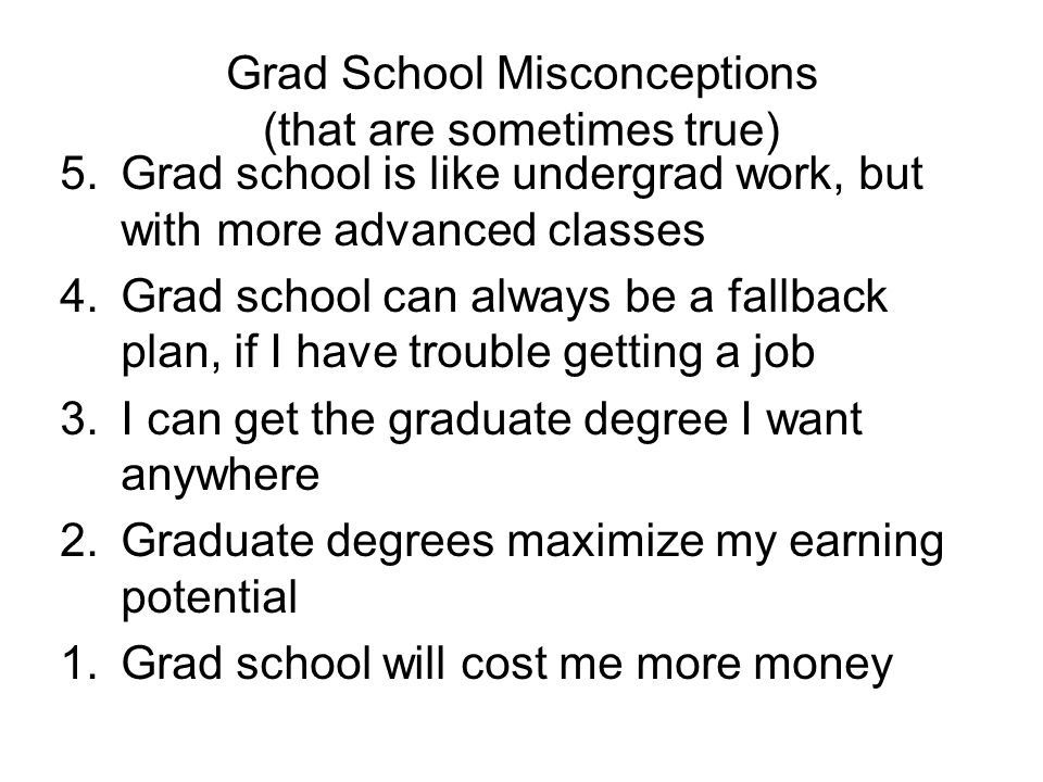 Grad School Misconceptions (that are sometimes true) 5.Grad school is like undergrad work, but with more advanced classes 4.Grad school can always be a fallback plan, if I have trouble getting a job 3.I can get the graduate degree I want anywhere 2.Graduate degrees maximize my earning potential 1.Grad school will cost me more money