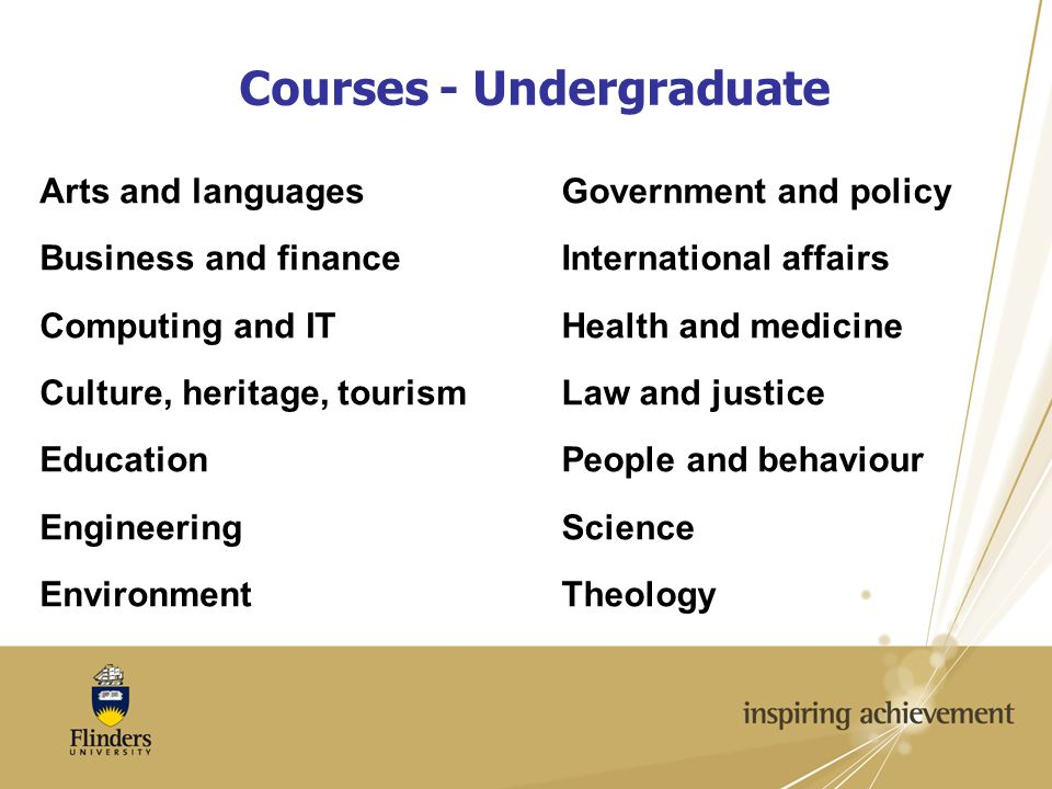 Courses - Undergraduate Arts and languages Business and finance Computing and IT Culture, heritage, tourism Education Engineering Environment Government and policy International affairs Health and medicine Law and justice People and behaviour Science Theology