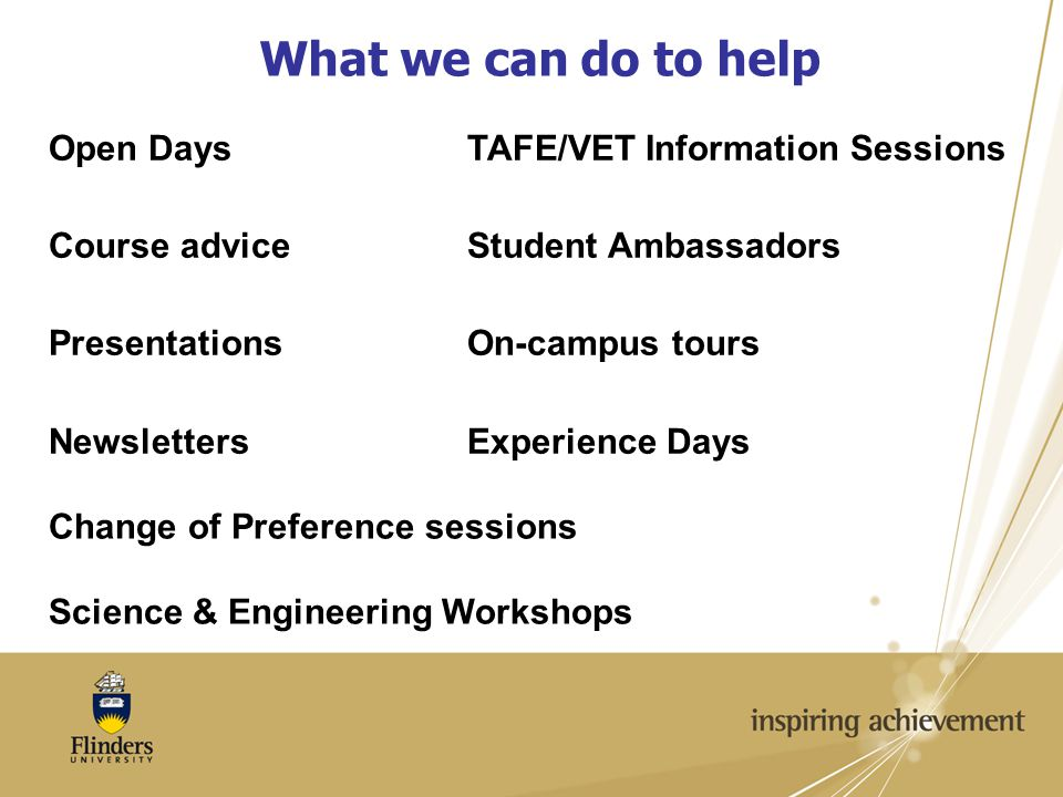 What we can do to help Open Days Course advice Presentations Newsletters TAFE/VET Information Sessions Student Ambassadors On-campus tours Experience Days Change of Preference sessions Science & Engineering Workshops