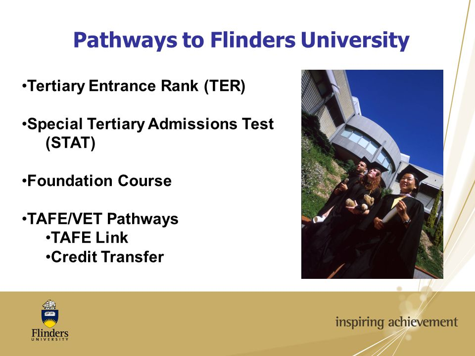Pathways to Flinders University Tertiary Entrance Rank (TER) Special Tertiary Admissions Test (STAT) Foundation Course TAFE/VET Pathways TAFE Link Credit Transfer