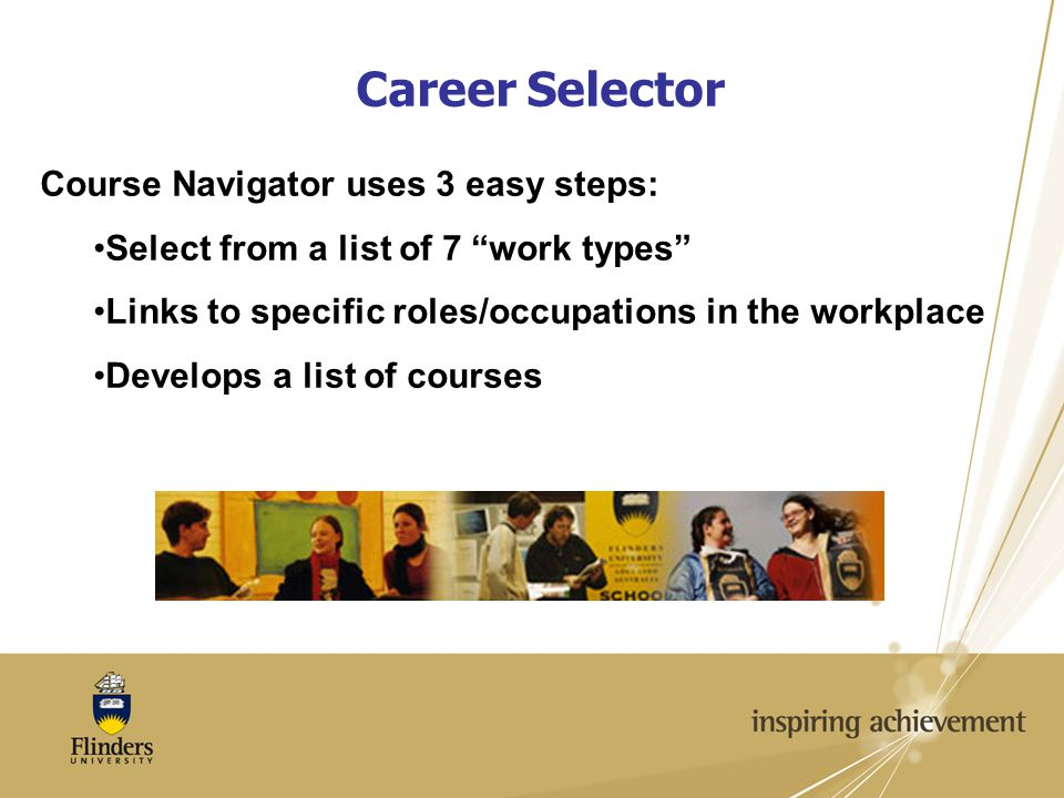 Career Selector Course Navigator uses 3 easy steps: Select from a list of 7 work types Links to specific roles/occupations in the workplace Develops a list of courses