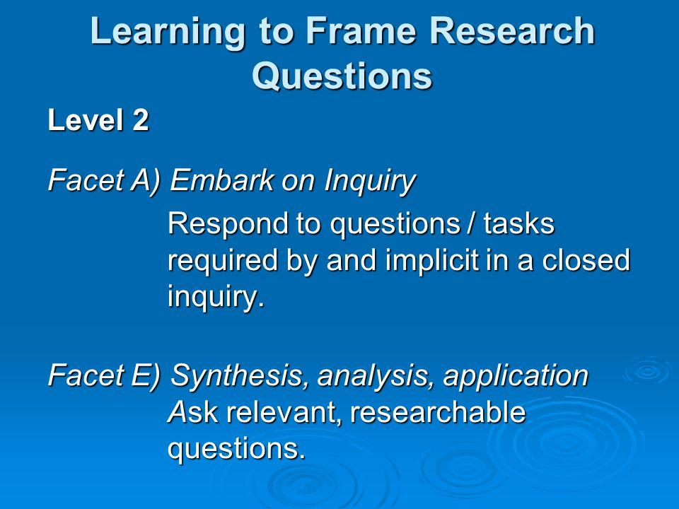 Level 2 Facet A) Embark on Inquiry Respond to questions / tasks required by and implicit in a closed inquiry.