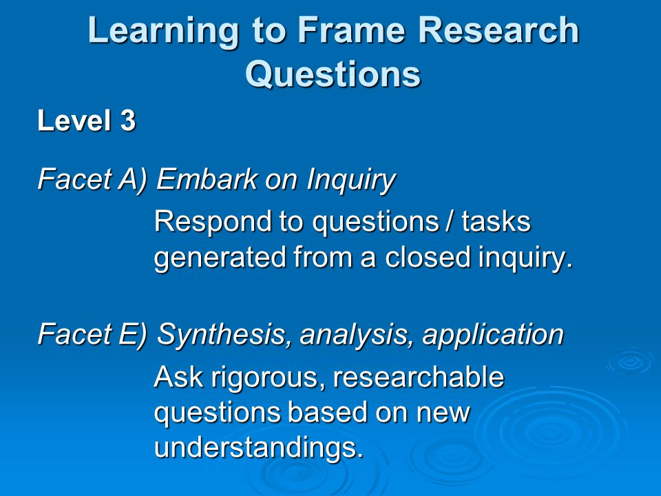 Level 3 Facet A) Embark on Inquiry Respond to questions / tasks generated from a closed inquiry.