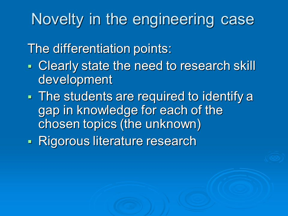 Novelty in the engineering case The differentiation points:  Clearly state the need to research skill development  The students are required to identify a gap in knowledge for each of the chosen topics (the unknown)  Rigorous literature research