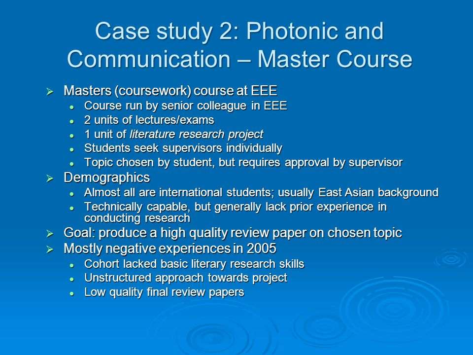 Case study 2: Photonic and Communication – Master Course  Masters (coursework) course at EEE Course run by senior colleague in EEE Course run by senior colleague in EEE 2 units of lectures/exams 2 units of lectures/exams 1 unit of literature research project 1 unit of literature research project Students seek supervisors individually Students seek supervisors individually Topic chosen by student, but requires approval by supervisor Topic chosen by student, but requires approval by supervisor  Demographics Almost all are international students; usually East Asian background Almost all are international students; usually East Asian background Technically capable, but generally lack prior experience in conducting research Technically capable, but generally lack prior experience in conducting research  Goal: produce a high quality review paper on chosen topic  Mostly negative experiences in 2005 Cohort lacked basic literary research skills Cohort lacked basic literary research skills Unstructured approach towards project Unstructured approach towards project Low quality final review papers Low quality final review papers