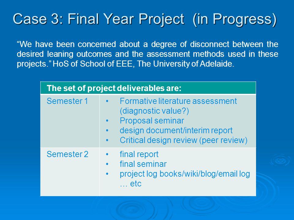 Case 3: Final Year Project (in Progress) The set of project deliverables are: Semester 1Formative literature assessment (diagnostic value ) Proposal seminar design document/interim report Critical design review (peer review) Semester 2final report final seminar project log books/wiki/blog/email log … etc We have been concerned about a degree of disconnect between the desired leaning outcomes and the assessment methods used in these projects. HoS of School of EEE, The University of Adelaide.