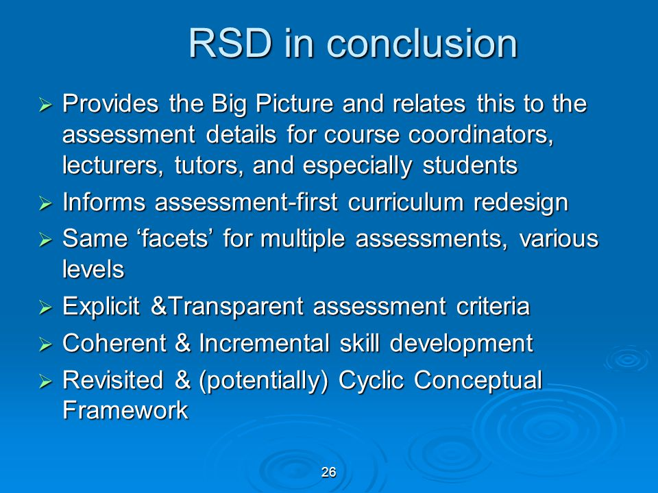 26  Provides the Big Picture and relates this to the assessment details for course coordinators, lecturers, tutors, and especially students  Informs assessment-first curriculum redesign  Same 'facets' for multiple assessments, various levels  Explicit &Transparent assessment criteria  Coherent & Incremental skill development  Revisited & (potentially) Cyclic Conceptual Framework RSD in conclusion