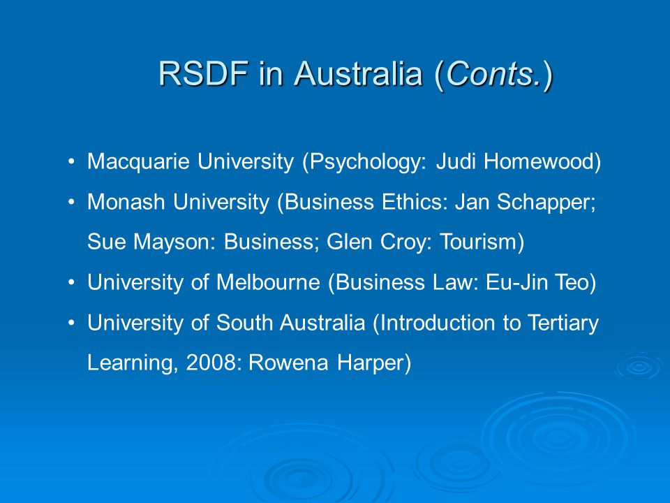 RSDF in Australia (Conts.) Macquarie University (Psychology: Judi Homewood) Monash University (Business Ethics: Jan Schapper; Sue Mayson: Business; Glen Croy: Tourism) University of Melbourne (Business Law: Eu-Jin Teo) University of South Australia (Introduction to Tertiary Learning, 2008: Rowena Harper)